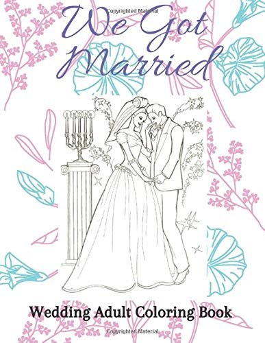 We Got Married Wedding Adult Coloring Book: Stress Relieving Wedding Coloring Book with Beautiful Brides, Handsome Grooms, Lovely Flowers, Romantic Scenes, and More!