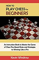 How to Play Chess for Beginners: An Instruction Book to Master the Game of Chess Plus Board Rules and Strategies to Winning Like a Pro