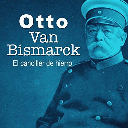Otto Van Bismarck: El canciller de hierro [Otto Van Bismarck: The Iron Chancellor] audiobook cover art