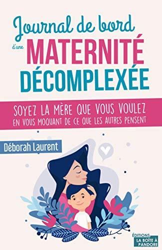 Journal de bord d'une maternité décomplexée: Soyez la mère que vous voulez en vous moquant de ce que les autres pensent (French Edition)