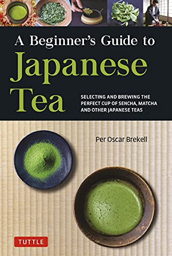 A Beginner's Guide to Japanese Tea: Selecting and Brewing the Perfect Cup of Sencha, Matcha, and Other Japanese Teas (English Edition)