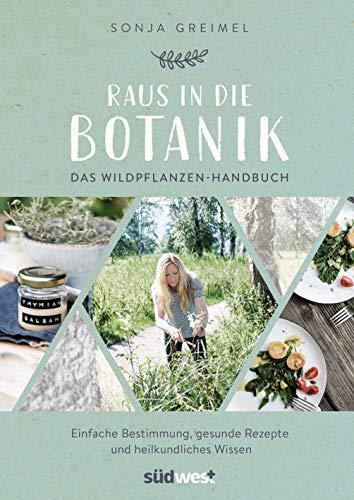 Raus in die Botanik: Das Wildpflanzen-Handbuch - Einfache Bestimmung, gesunde Rezepte und heilkundliches Wissen