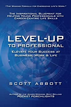 Level-UP to Professional: Elevate Your Success at Business, Work & Life: The Inspirational Blueprint for Helping Young Professionals with Career-Centric Life Skills by [Scott Abbott]
