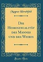 Die Homosexualitaet Des Mannes Und Des Weibes (Classic Reprint)