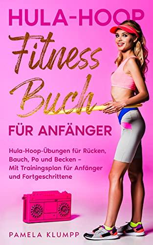 Hula-Hoop Fitness Buch für Anfänger: Hula-Hoop-Übungen für Rücken, Bauch, Po und Becken – Mit Trainingsplan für Anfänger und Fortgeschrittene