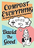 Compost Everything: The Good Guide to Extreme Composting