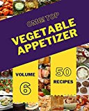 OMG! Top 50 Vegetable Appetizer Recipes Volume 6: From The Vegetable Appetizer Cookbook To The Table...