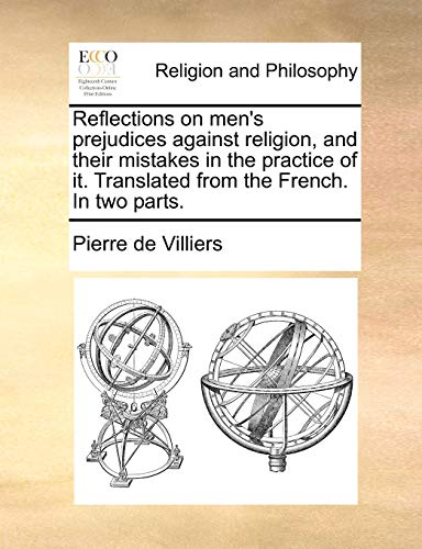 Reflections on Men's Prejudices Against Religion, and Their Mistakes in the Practice of It. Translated from the French. in Two Parts.