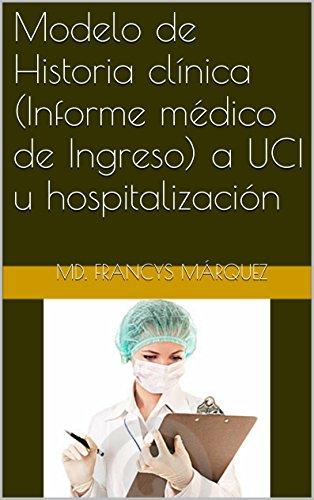 Modelo de Historia clínica (Informe médico de Ingreso) a UCI u hospitalización (Formatos y modelos de informe modificables para médicos generales, residentes y especialistas nº 1) (Spanish Edition)