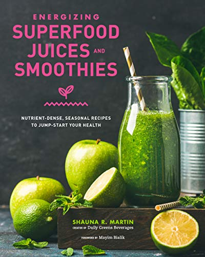 Energizing Superfood Juices and Smoothies: Nutrient-Dense, Seasonal Recipes to Jump-Start Your Healt
