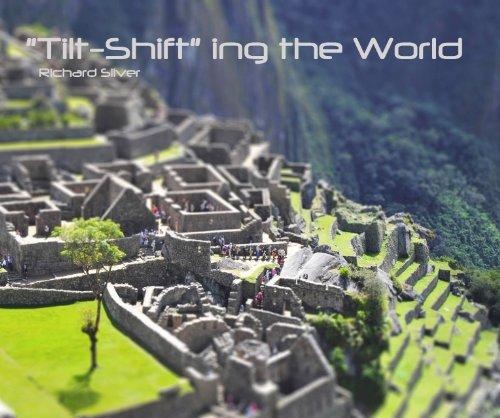 'Tilt-Shift' ing the World Richard Silver