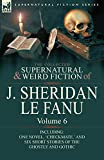 The Collected Supernatural and Weird Fiction of J. Sheridan Le Fanu: Volume 6-Including One Novel, 'Checkmate, ' and Six Short Stories of the Ghostly