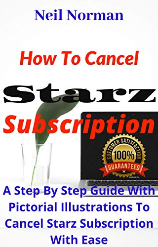 How To Cancel Starz Subscription: A Step By Step Guide With Pictorial Illustrations To Cancel Starz Subscription With Ease (Unique User Guide Book 1) (English Edition)