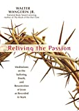 Reliving The Passion: Meditations On Thesuffering, Death, And The Resurrection Of Jesus As Recorded In Mark