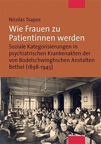 Wie Frauen zu Patientinnen werden. Soziale Kategorisierungen in psychiatrischen Krankenakten der von Bodelschwinghschen Anstalten Bethel (1898-1945)