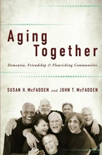 Aging Together: Dementia, Friendship, and Flourishing Communities by Susan H. McFadden (2014-03-24)