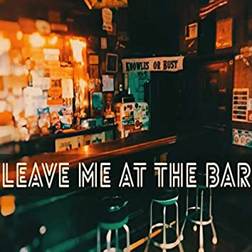 Leave Me at the Bar