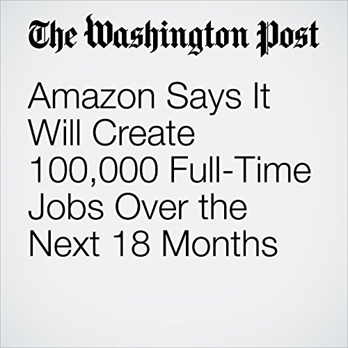 Amazon Says It Will Create 100,000 Full-Time Jobs Over the Next 18 Months copertina