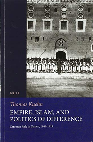 Empire, Islam, and Politics of Difference: Ottoman Rule in Yemen, 1849-1919 (The Ottoman Empire and Its Heritage)