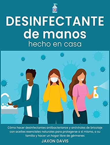 DESINFECTANTE DE MANOS HECHO EN CASA: Cómo hacer desinfectantes antibacterianos y antivirales de bricolaje con aceites esenciales naturales para ... y hacer un hogar libre de gérmenes (2A)