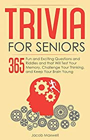 Trivia for Seniors: 365 Fun and Exciting Questions and Riddles and That Will Test Your Memory, Challenge Your Thinking, And Keep Your Brain Young (Senior Brain Workouts Book 1)