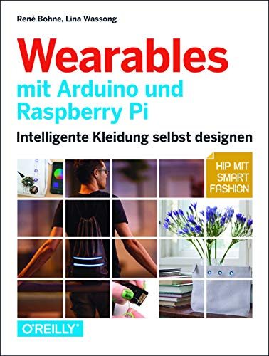 Wearables mit Arduino und Raspberry Pi: Intelligente Kleidung selbst designen– Hip mit Smart Fashion