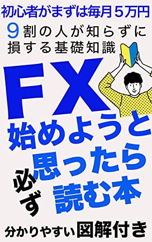 FX始めようと思ったら必ず読む本 【副業】【投資 ビジネス】【初心者】【教科書 入門】: 初心者がまずは毎月5万円