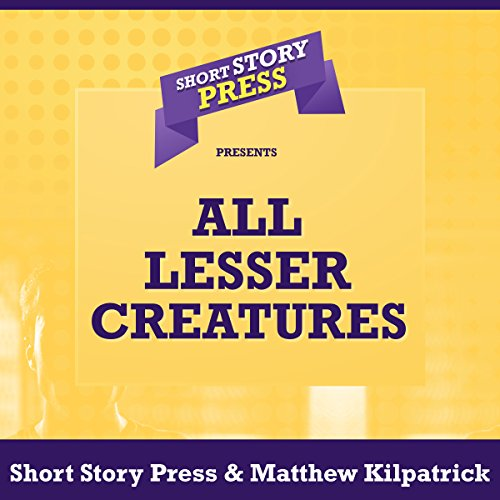 Short Story Press Presents All Lesser Creatures                   By:                                                                                                                                 Matthew Kilpatrick,                                                                                        Short Story Press                               Narrated by:                                                                                                                                 Tom Sleeker                      Length: 32 mins     Not rated yet     Overall 0.0