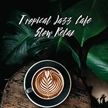Tropical Jazz Cafe Slow Relax: Instrumental Smooth Jazz Fresh 2019 Music for Relaxing with Love or Friends, Vintage Jazz Melodies, Piano, Guitar & Sax Sounds