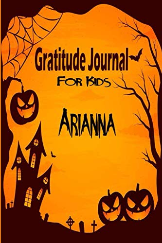 Arianna Gratitude Journal For Kids: Halloween Children Happiness Notebook: Daily Gratitude Journal to Practice Gratitude and Mindfulness, Arianna personalized notebook gift