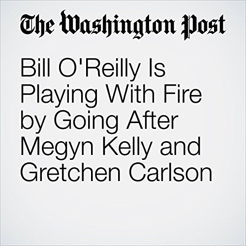 Bill O'Reilly Is Playing With Fire by Going After Megyn Kelly and Gretchen Carlson copertina