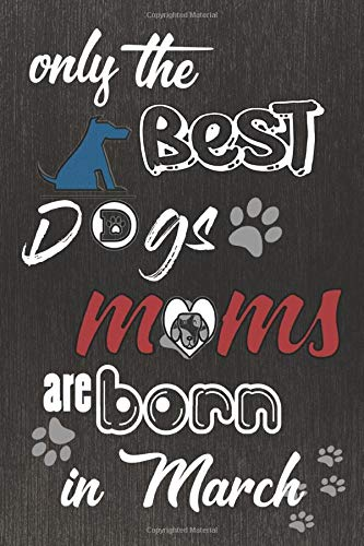 Only the Best Dogs Moms Are Born In March: Notebook Birthday Gifts for Dog Owners Women I Dog Moms I Dog Lovers | Funny Dog Lover Gift Journal I ... | Funny Dog notebook 6x9 120 Lined Pages