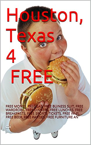 Houston, Texas 4 FREE: FREE MONEY, FREE GAS, FREE BUINESS SUIT, FREE WARDROBE, FREE DINNERS, FREE LUNCHES, FREE BREAKFASTS, FREE SPORTS TICKETS,  FREE ... PARTIES, FREE FURNITURE AN (English Edition)