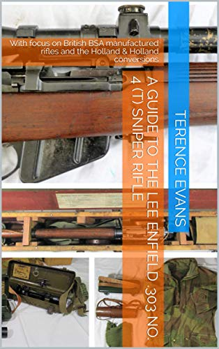 A GUIDE TO THE LEE ENFIELD .303 No. 4 (T) SNIPER RIFLE: With focus on British BSA manufactured rifles and the Holland & Holland conversions (English Edition)