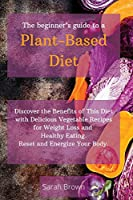 The Beginner's Guide to a Plant-Based Diet: Discover the Benefits of This Diet with Delicious Vegetable Recipes for Weight Loss and Healthy Eating. Reset and Energize Your Body