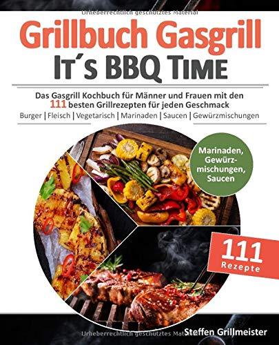 Grillbuch Gasgrill - It\'s BBQ Time |: Das Gasgrill Kochbuch für Männer und Frauen mit den 111 besten Grillrezepten für jeden Geschmack [Burger, ... inkl. Marinaden, Saucen und Gewürzmischungen