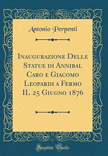 Inaugurazione Delle Statue di Annibal Caro e Giacomo Leopardi a Fermo IL 25 Giugno 1876 (Classic Reprint)