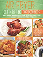 Air Fryer Cookbook for Beginners: Over 350 Wonderful, Quick & Easy Recipes to Fry, Bake, Grill, and Roast. Enjoy the pleasure of tasty recipes while at home even if you are a beginner