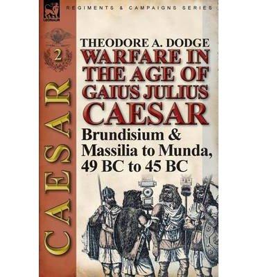 Warfare in the Age of Gaius Julius Caesar-Volume 2: Brundisium & Massilia to Munda, 49 BC to 45 BC (Paperback) - Common