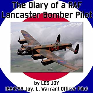 The Diary of a RAF Lancaster Bomber Pilot     World War II              By:                                                                                                                                 Les Joy                               Narrated by:                                                                                                                                 Les Joy                      Length: 2 hrs and 28 mins     8 ratings     Overall 4.1