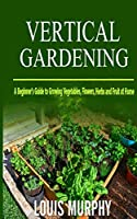 Vertical Gardening: A Beginner's Guide to Growing Vegetables, Flowers, Herbs and Fruit at Home