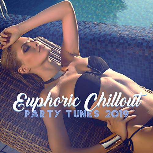Euphoric Chillout Party Tunes 2019 – Compilation of Best Sexy Chillout Vibes for Beach or Pool Party, Summer Bikini Dance Music, Hot Holiday Break Celebration