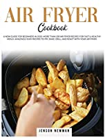Air Fryer Cookbook: A New Guide for Beginners in 2020. More Than 200 Recipes for Fast & Healthy Meals. Amazingly Easy Recipes to Fry, Bake, Grill, and Roast with Your Air Fryer