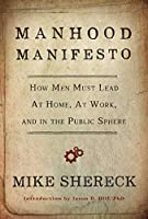 Manhood Manifesto: How Men Must Lead at Home, at Work, and in the Public Sphere