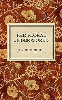 The Floral Underworld: A Botanical Steampunk Adventure (Flora Victoriana Book 1) by [E.A. Deverell]