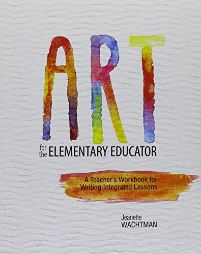 Art for the Elementary Educator: A Teacher's Workbook for Writing Integrated Lessons