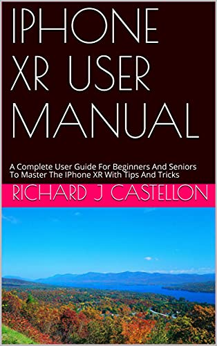 IPHONE XR USER MANUAL: A Complete User Guide For Beginners And Seniors To Master The IPhone XR With Tips And Tricks (English Edition)