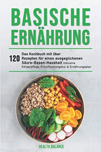 Basische Ernährung: Das Kochbuch mit über 120 Rezepten für einen ausgeglichenen Säure-Basen-Haushalt inklusive Körperpflege, Entschlackungskur & Ernährungsplan