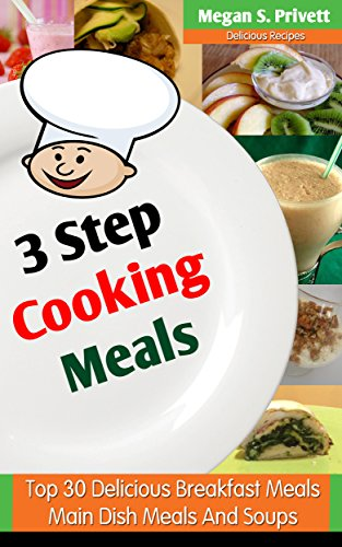 3 Step Cooking Book Meals: Top 30 Delicious Breakfast, Main Dish Meals And Soups