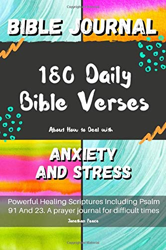 Bible Journal: 180 Daily Bible Verses About How to Deal with Anxiety and Stress. Powerful Healing Scriptures Including Psalm 91 And 23. A prayer journal for difficult times.